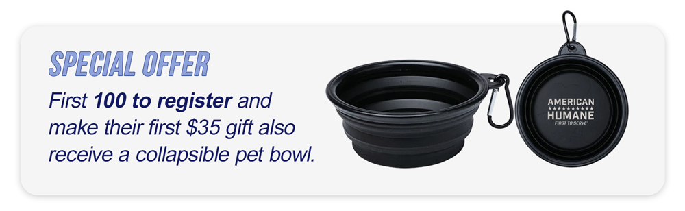 First 100 to register and make their first $35 gift also receive a collapsible pet bowl.